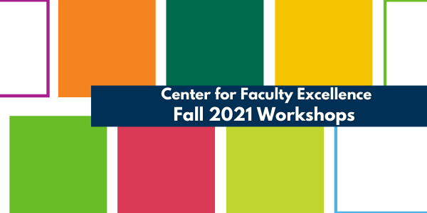 """Colorful boxes with """"Center for Faculty Excellence Fall 2021 Workshops"""" written over top"""